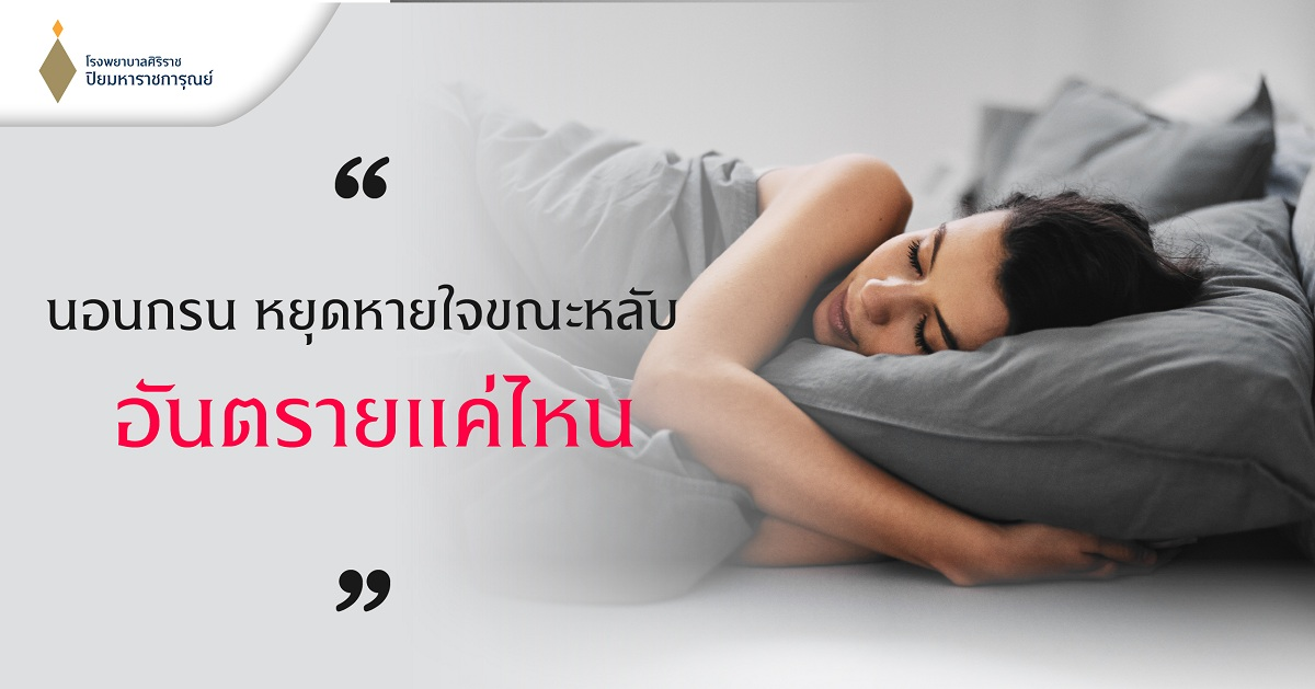 #ศูนย์หู คอ จมูก #โรงพยาบาลศิริราช ปิยมหาราชการุณย์ #นอนกรน #หยุดหายใจขณะหลับ #ความดันโลหิตสูง #โรคหลอดเลือดหัวใจ #โรคหลอดเลือดสมอง #ภาวะซึมเศร้าเรื้อรัง #เสื่อมสมรรถภาพทางเพศ #ง่วงนอนมากผิดปกติ #Obstructive Sleep Apnea